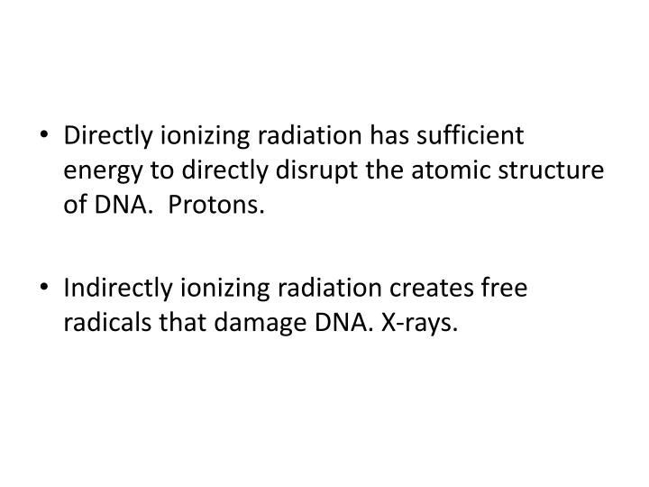 Directly ionizing radiation has sufficient energy to directly disrupt the atomic structure of DNA