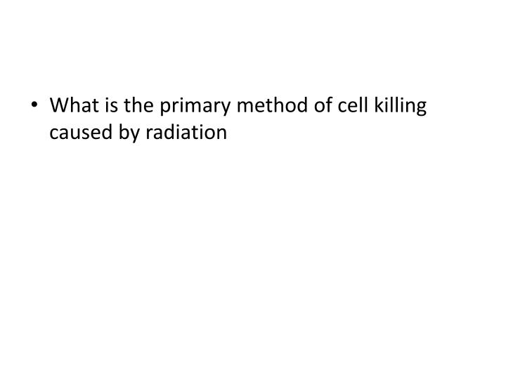 What is the primary method of cell killing caused by radiation