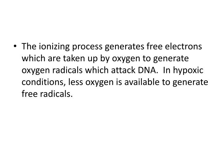 The ionizing process generates free electrons which are taken up by oxygen to generate oxygen radicals which attack DNA.  In hypoxic conditions, less oxygen is available to generate free radicals.