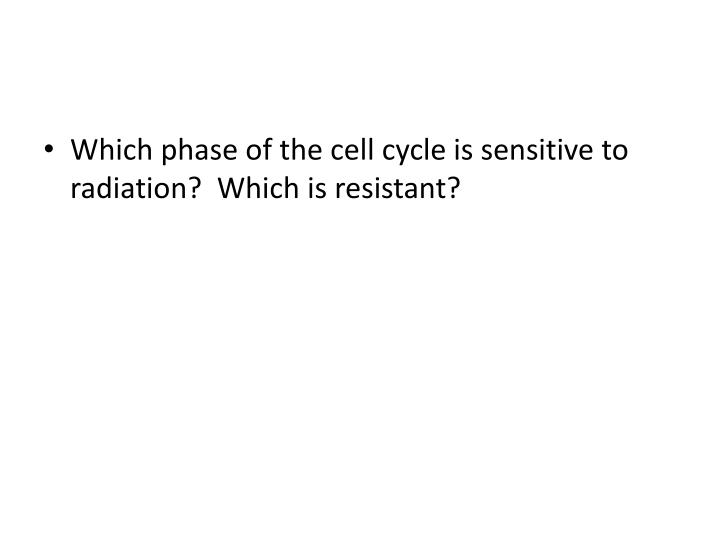 Which phase of the cell cycle is sensitive to radiation?  Which is resistant?