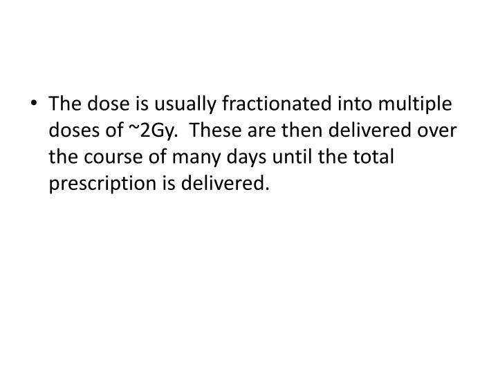 The dose is usually fractionated into multiple doses of ~2Gy.  These are then delivered over the course of many days until the total prescription is delivered.