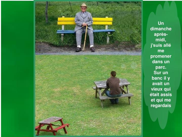 Un dimanche après-midi, j'suis allé me promener dans un parc.     Sur un banc il y avait un vieux qui était assis et qui me regardais