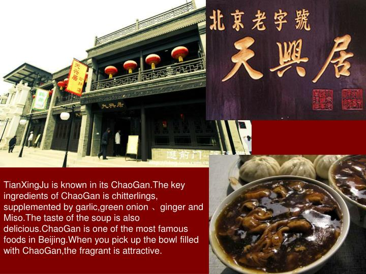 TianXingJu is known in its ChaoGan.The key ingredients of ChaoGan is chitterlings, supplemented by garlic,green onion