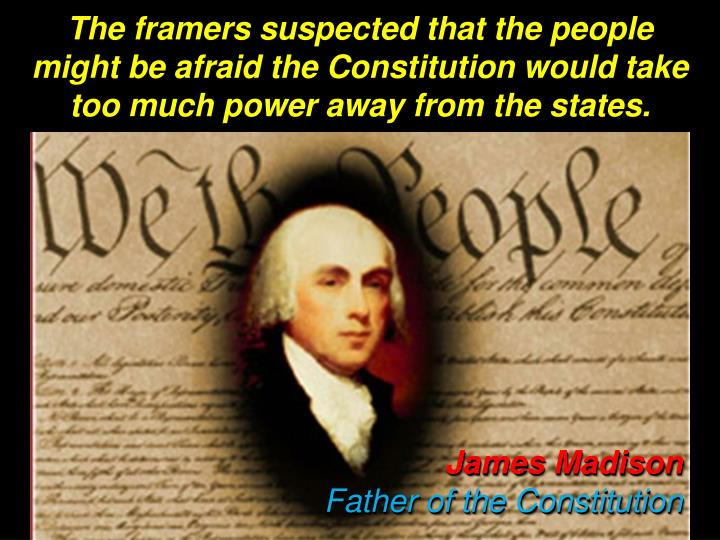 The framers suspected that the people might be afraid the Constitution would take too much power away from the states.