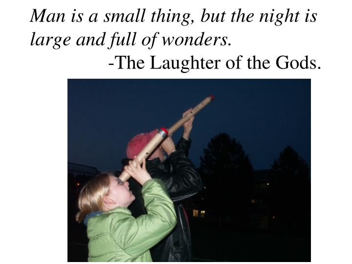 Man is a small thing, but the night is large and full of wonders.