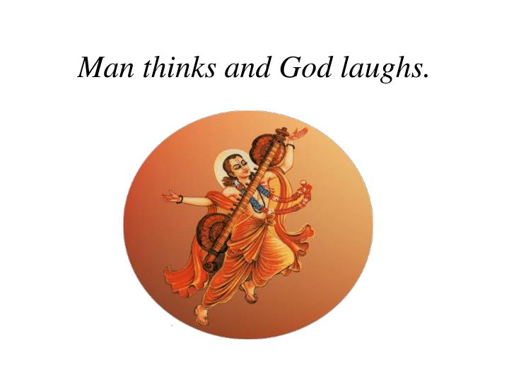 Man thinks and God laughs.