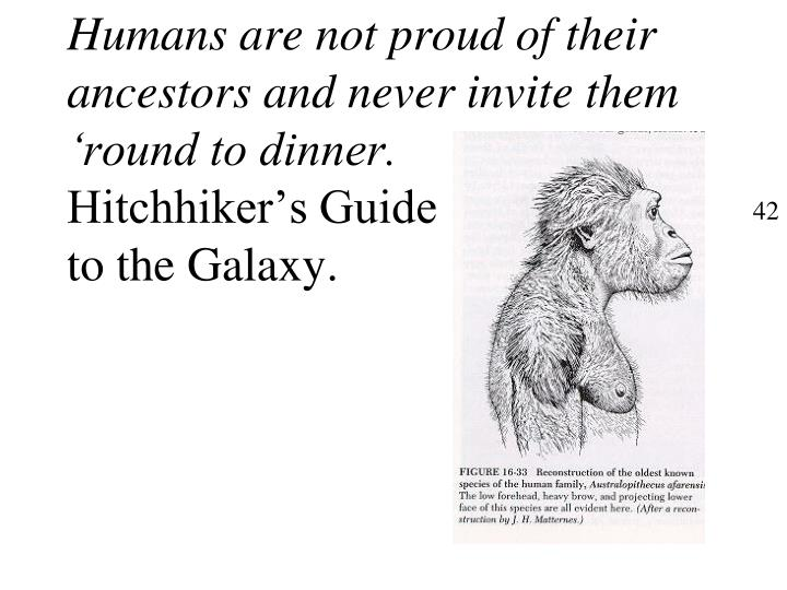 Humans are not proud of their ancestors and never invite them 'round to dinner.