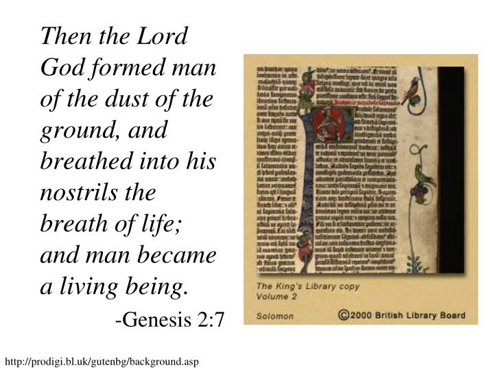 Then the Lord God formed man of the dust of the ground, and breathed into his nostrils the breath of life; and man became a living being.