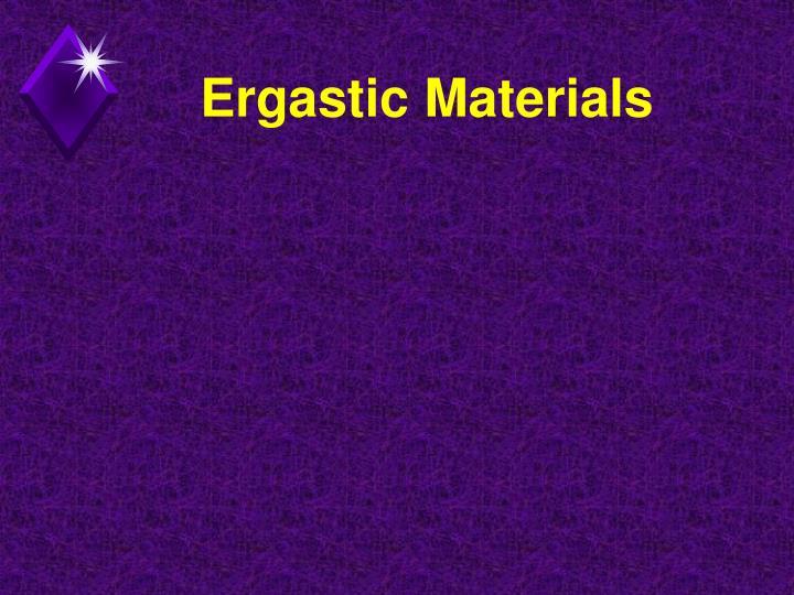 Ergastic Materials