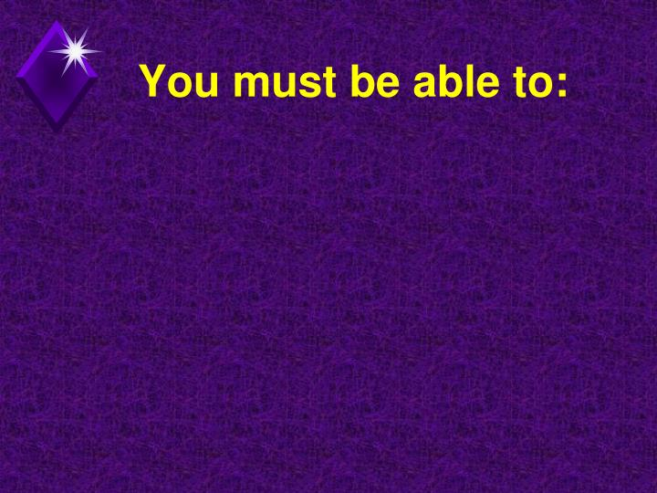 You must be able to: