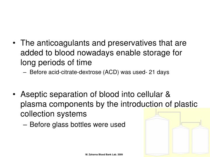 The anticoagulants and preservatives that are added to blood nowadays enable storage for long periods of time