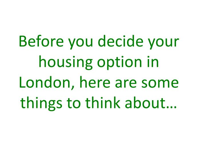 Before you decide your housing option in London, here are some things to think about…