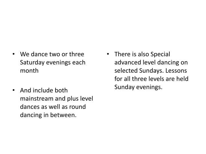 There is also Special advanced level dancing on selected Sundays. Lessons for all three levels are held Sunday evenings.