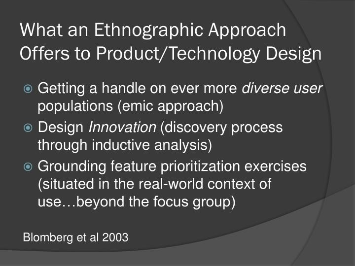 What an Ethnographic Approach Offers to Product/Technology Design
