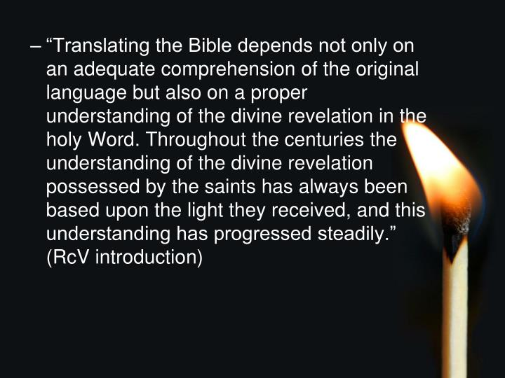 """Translating the Bible depends not only on an adequate comprehension of the original language but also on a proper understanding of the divine revelation in the holy Word. Throughout the centuries the understanding of the divine revelation possessed by the saints has always been based upon the light they received, and this understanding has progressed steadily."" (RcV introduction)"
