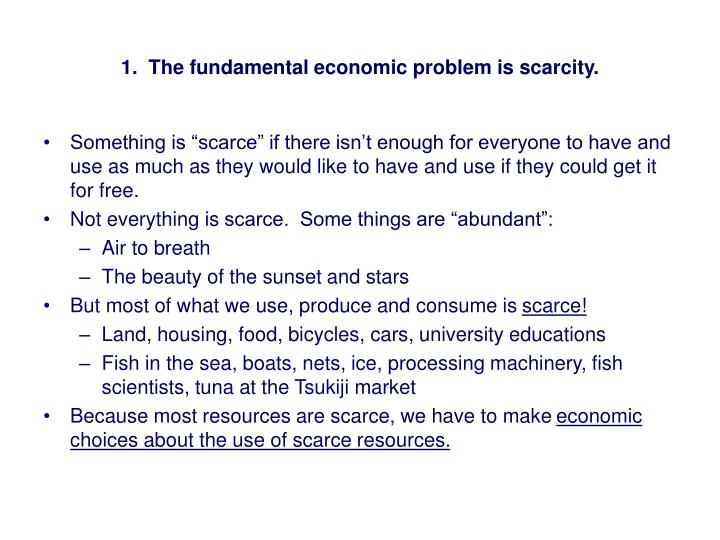 1.  The fundamental economic problem is scarcity.