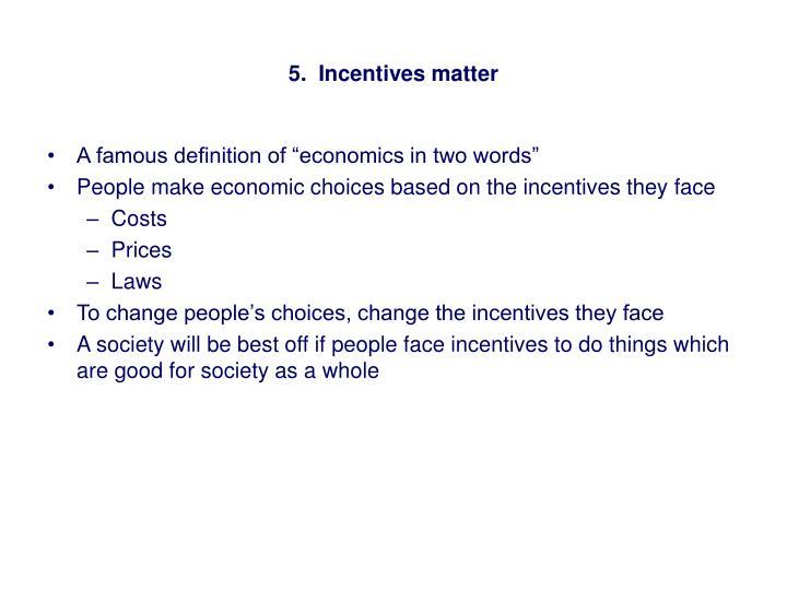 5.  Incentives matter