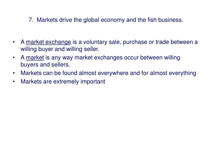 7.  Markets drive the global economy and the fish business.