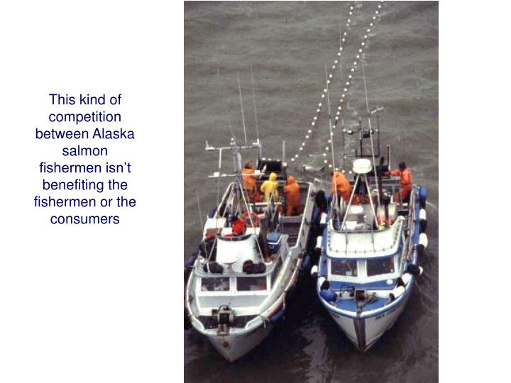 This kind of competition between Alaska salmon fishermen isn't benefiting the fishermen or the consumers