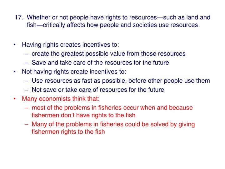 17.  Whether or not people have rights to resources—such as land and fish—critically affects how people and societies use resources