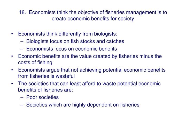 18.  Economists think the objective of fisheries management is to create economic benefits for society