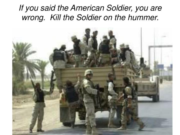 If you said the American Soldier, you are wrong.  Kill the Soldier on the hummer.