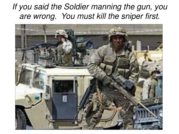 If you said the Soldier manning the gun, you are wrong.  You must kill the sniper first.