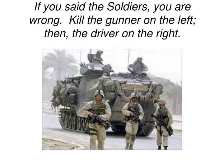 If you said the Soldiers, you are wrong.  Kill the gunner on the left; then, the driver on the right.