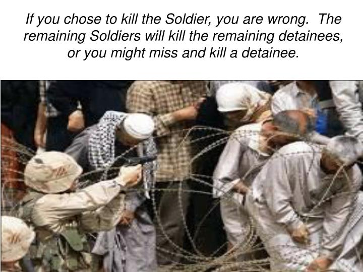 If you chose to kill the Soldier, you are wrong.  The remaining Soldiers will kill the remaining detainees, or you might miss and kill a detainee.
