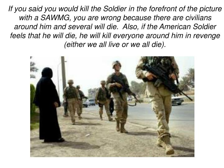 If you said you would kill the Soldier in the forefront of the picture with a SAWMG, you are wrong because there are civilians around him and several will die.  Also, if the American Soldier feels that he will die, he will kill everyone around him in revenge (either we all live or we all die).
