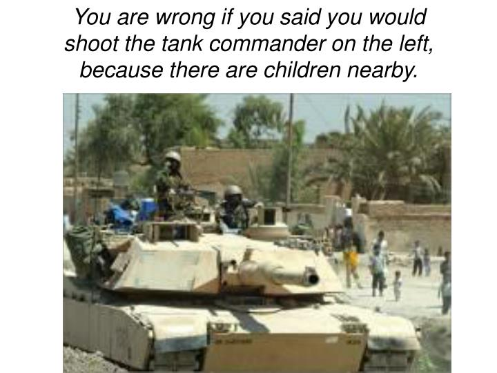 You are wrong if you said you would shoot the tank commander on the left, because there are children nearby.