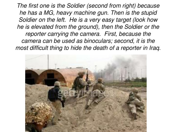 The first one is the Soldier (second from right) because he has a MG, heavy machine gun. Then is the stupid Soldier on the left.  He is a very easy target (look how he is elevated from the ground), then the Soldier or the reporter carrying the camera.  First, because the camera can be used as binoculars; second, it is the most difficult thing to hide the death of a reporter in Iraq.