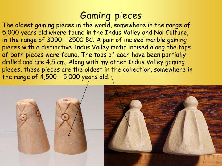 The oldest gaming pieces in the world, somewhere in the range of 5,000 years old where found in the Indus Valley and Nal Culture, in the range of 3000 – 2500 BC. A pair of incised marble gaming pieces with a distinctive Indus Valley motif incised along the tops of both pieces were found. The tops of each have been partially drilled and are 4.5 cm. Along with my other Indus Valley gaming pieces, these pieces are the oldest in the collection, somewhere in the range of 4,500 - 5,000 years old.