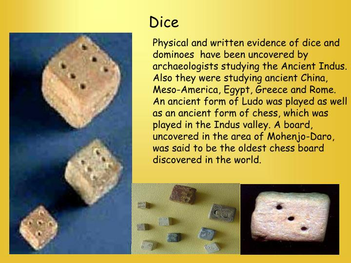 Physical and written evidence of dice and dominoes  have been uncovered by archaeologists studying the Ancient Indus. Also they were studying ancient China, Meso-America, Egypt, Greece and Rome. An ancient form of Ludo was played as well as an ancient form of chess, which was played in the Indus valley. A board, uncovered in the area of Mohenjo-Daro, was said to be the oldest chess board discovered in the world.