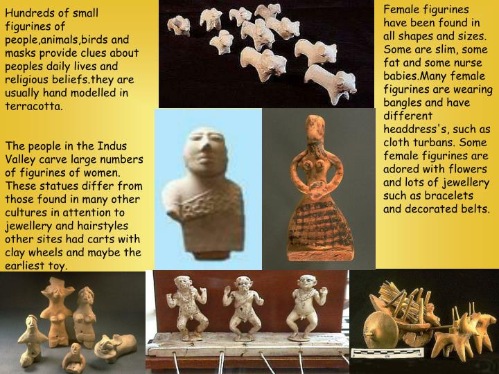 Female figurines have been found in all shapes and sizes. Some are slim, some fat and some nurse babies.Many female figurines are wearing bangles and have different headdress's, such as cloth turbans. Some female figurines are adored with flowers and lots of jewellery such as bracelets and decorated belts.