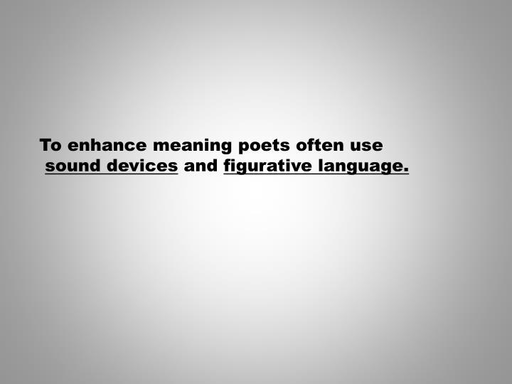 To enhance meaning poets often use