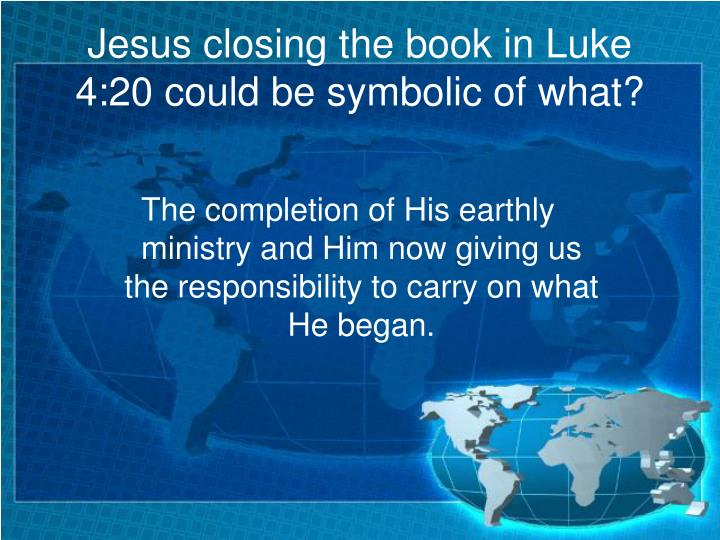 Jesus closing the book in Luke 4:20 could be symbolic of what?
