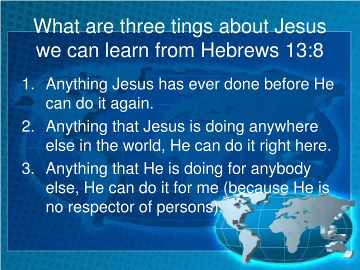 What are three tings about Jesus we can learn from Hebrews 13:8