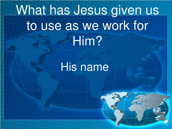 What has Jesus given us to use as we work for Him?