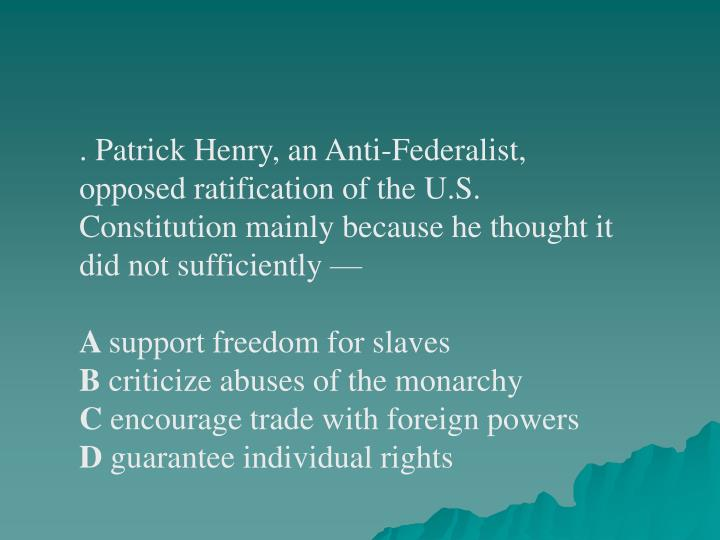 . Patrick Henry, an Anti-Federalist, opposed ratification of the U.S. Constitution mainly because he thought it did not sufficiently—