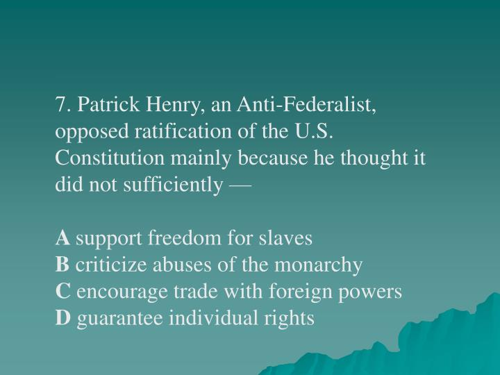 7. Patrick Henry, an Anti-Federalist, opposed ratification of the U.S. Constitution mainly because he thought it did not sufficiently—