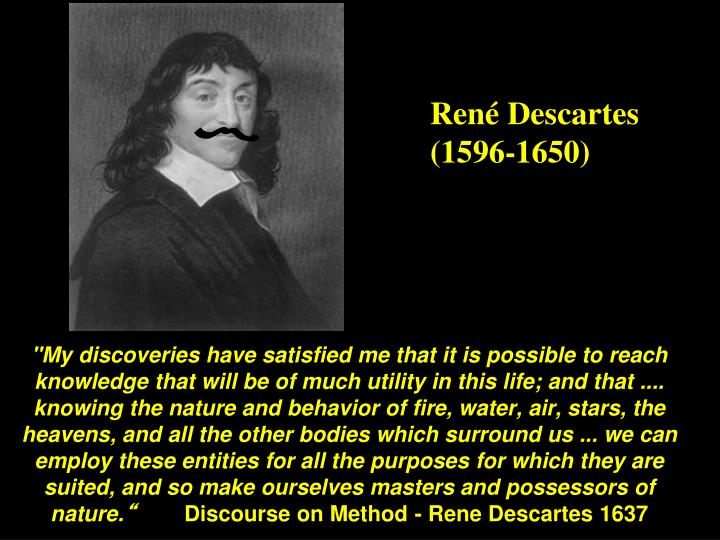 """My discoveries have satisfied me that it is possible to reach knowledge that will be of much utility in this life; and that .... knowing the nature and behavior of fire, water, air, stars, the heavens, and all the other bodies which surround us ... we can employ these entities for all the purposes for which they are suited, and so make ourselves masters and possessors of nature."