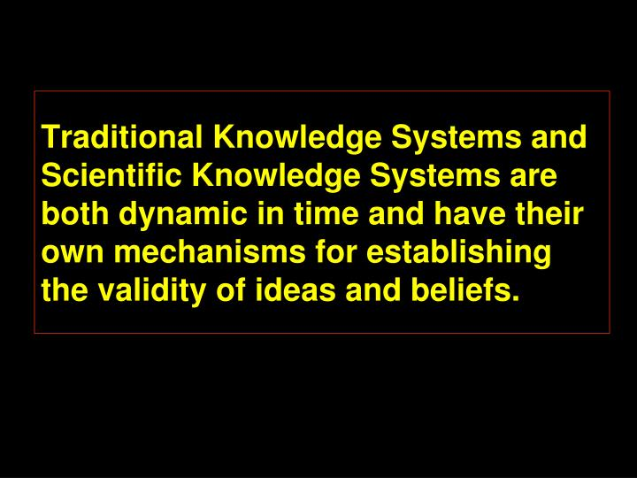 Traditional Knowledge Systems and Scientific Knowledge Systems are both dynamic in time and have their own mechanisms for establishing the validity of ideas and beliefs.