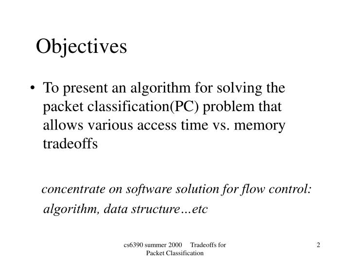 To present an algorithm for solving the packet classification(PC) problem that allows various access time vs. memory tradeoffs