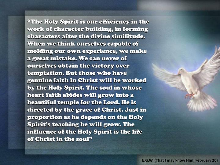 """The Holy Spirit is our efficiency in the work of character building, in forming characters after the divine similitude. When we think ourselves capable of molding our own experience, we make a great mistake. We can never of ourselves obtain the victory over temptation. But those who have genuine faith in Christ will be worked by the Holy Spirit. The soul in whose heart faith abides will grow into a beautiful temple for the Lord. He is directed by the grace of Christ. Just in proportion as he depends on the Holy Spirit's teaching he will grow. The influence of the Holy Spirit is the life of Christ in the soul"""