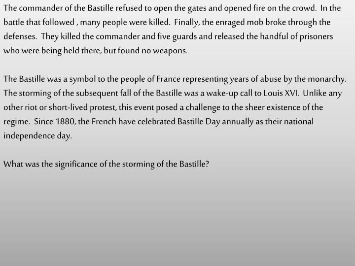 The commander of the Bastille refused to open the gates and opened fire on the crowd.  In the battle that followed , many people were killed.  Finally, the enraged mob broke through the defenses.  They killed the commander and five guards and released the handful of prisoners who were being held there, but found no weapons.