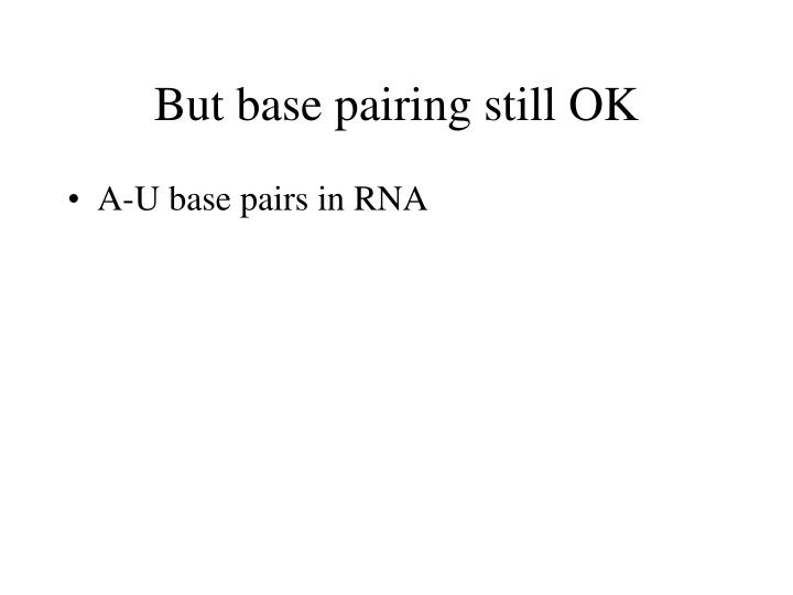 But base pairing still OK