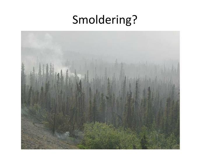 Smoldering?