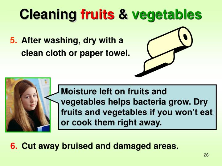 Moisture left on fruits and vegetables helps bacteria grow. Dry fruits and vegetables if you won't eat or cook them right away.