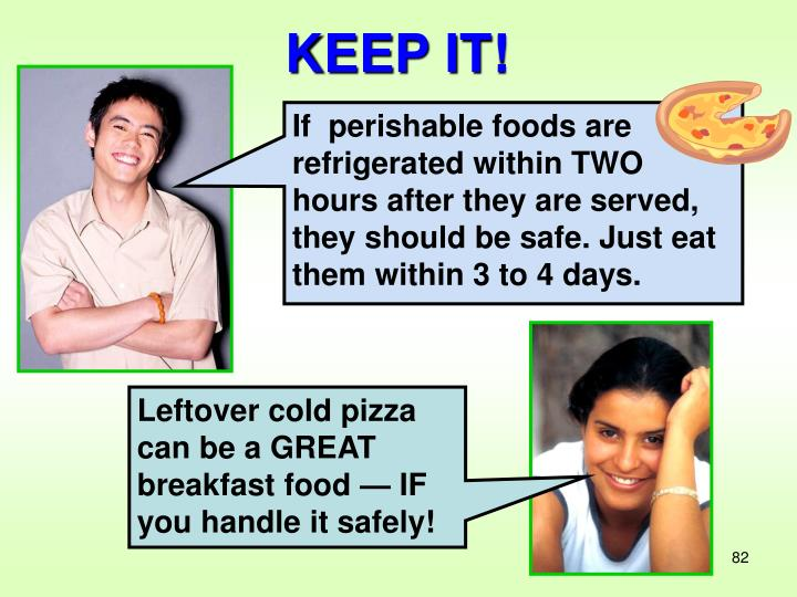 If  perishable foods are refrigerated within TWO hours after they are served, they should be safe. Just eat them within 3 to 4 days.